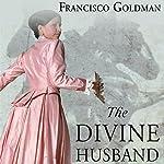 The Divine Husband: A Novel | Franscisco Goldman