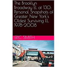 The Brooklyn Broadway EL at 130: Personal Snapshots of Greater New York's Oldest Surviving EL. 1978-2008