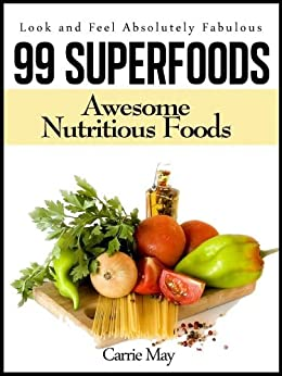 99 Superfoods - Awesome Nutritious Foods (Look and Feel Absolutely Fabulous Book 1) by [May, Carrie]