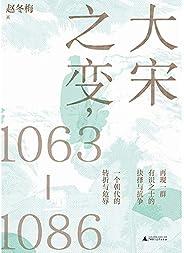 大宋之变,1063—1086(这是一个朝代的转折史,也是一群有识之士的时代悲歌,君臣遇合之际,他们积极寻求变革,却终将改革变成政治角力,将北宋推向危亡的深渊!) (Chinese Edition)