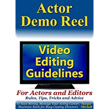 Actor Demo Reel Video Editing Guidelines For Actors and Editors: Rules, Tips, Tricks and Advice To Save Money, Manage Your Acting Career, Maximize Reels for Busy Casting Directors