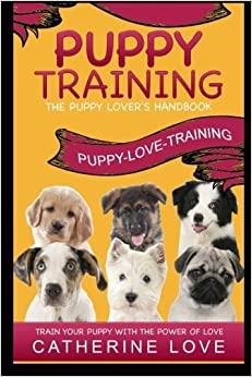 Puppy Training: Puppy-Love-Training: The Puppy Lover's Handbook ~Train Your Puppy With The Power Of Love!