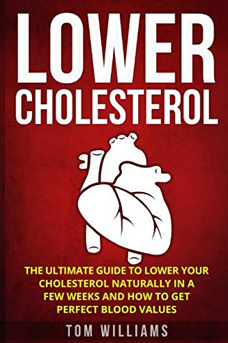 Lower Cholesterol: The ultimate guide to lower your cholesterol naturally in a few weeks and how to get perfect blood values by Tom Williams