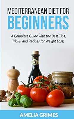 Mediterranean Diet for Beginners: A Complete Guide with the Best Tips, Tricks, and Recipes for Weight Loss (Dieting for Beginners)