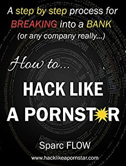 How to Hack Like a PORNSTAR: A step by step process for breaking into a BANK (Hacking the planet Book 1) by [FLOW, Sparc]