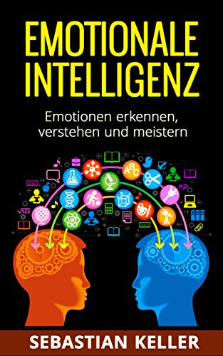 Emotionale Intelligenz: Emotionen erkennen, verstehen und meistern - für effektivere Kommunikation, erhöhte soziale Kompetenz und mehr Erfolg in Ihrem Leben!