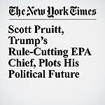 Scott Pruitt, Trump's Rule-Cutting EPA Chief, Plots His Political Future | Coral Davenport