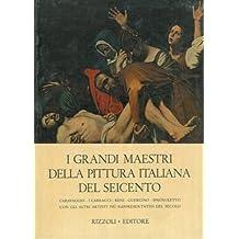 I grandi maestri della pittura italiana del Seicento. Caravaggio - I Carracci - Reni - Guercino - Spagnoletto con gli altri artisti pi__ rappresentativi del secolo.