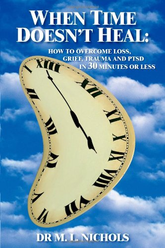 WHEN TIME DOESN'T HEAL:: HOW TO OVERCOME LOSS, GRIEF, TRAUMA AND PTSD IN 30 MINUTES OR LESS