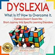 Dyslexia: What Is It? How to Overcome It: Dyslexia Doesn't Scare Me: Short Journey into Specific Learning Diso