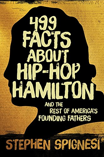 499 Facts about Hip-Hop Hamilton and the Rest of America?s Founding Fathers: 499 Facts About Hop-Hop Hamilton and America's First Leaders