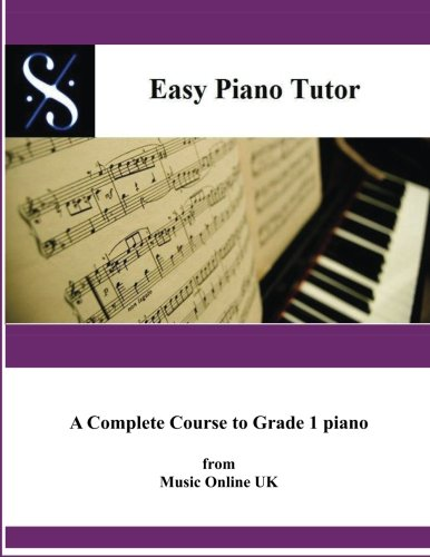 Easy Piano Tutor: Easy Piano Tutor Easy Piano Tutor -  A complete Course from absolute beginner to Grade 1 Piano