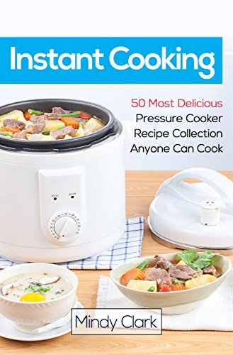 Instant Cooking: 50 Most Delicious Pressure Cooker Recipe Collection Anyone Can Cook by Mindy  Clark