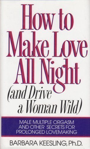 (How to Make Love All Night (And Drive a Woman Wild : Male Multiple Orgasm and Other Secrets for Prolonged Lovemaking))