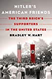 "Bradley W. Hart, ""Hitler's American Friends: The Third Reich's Supporters in the United States"" (Thomas Dunne Books, 2018)"