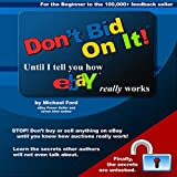 i really dont ca - Don't Bid on It: Until I Tell You How eBay Really Works!