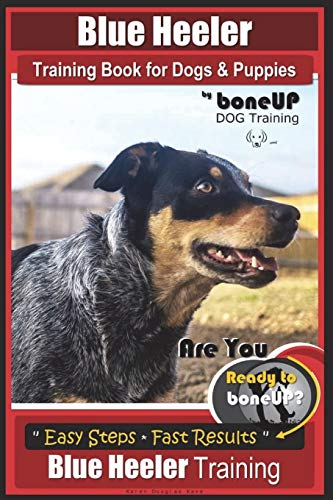 Blue Heeler Training Book for Dogs and Puppies, by BoneUP Dog Training: Are You Ready to Bone Up? Easy Steps * Fast Results Blue Heeler Training: Volume 3