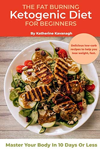 The Fat Burning Ketogenic Diet for Beginners: Master Your Body In 10 Days Or Less by Katherine Kavanagh