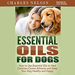 Essential Oils for Dogs: How to Use Essential Oils to Heal Common Canine Ailments and Keep Your Dog Healthy and Happy