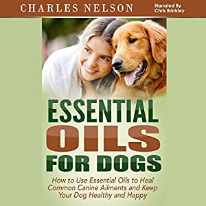 Essential Oils for Dogs: How to Use Essential Oils to Heal Common Canine Ailments and Keep Your Dog Healthy and Happy Audiobook