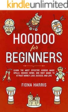 Hoodoo for Beginners: Learn the Most Effective Hoodoo Magic Spells, Hoodoo Herbs, and Root Magic to Attract Money, Luck, Success and Love