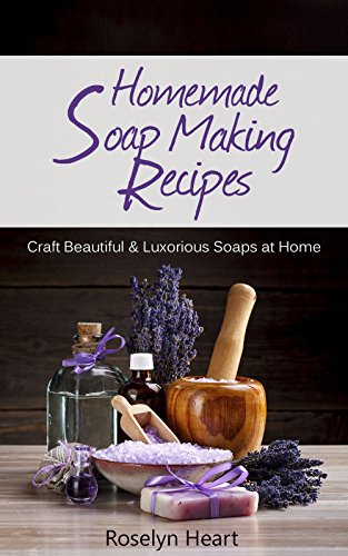 Homemade Soap Making Recipes: Craft Beautiful  Luxurious Soaps at Home – A Natural Handmade DIY Soapmaking Gift Recipe Guide