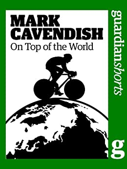Mark Cavendish: On top of the world (Guardian Shorts Book 11) by [The Guardian]