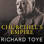Churchill's Empire: The World That Made Him and the World He Made | Richard Toye