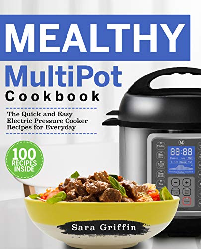 Mealthy MultiPot Cookbook: The Quick and Easy Electric Pressure Cooker Recipes for Everyday by Sara Griffin