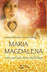 Maria Magdalena: Lebe und heile deine Weiblichkeit