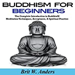 Buddhism for Beginners: The Complete Introduction to Buddhism: Meditation Techniques, Acceptance, & Spiritual Practice | Brit W. Anders