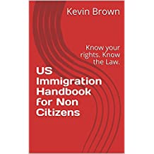 US Immigration Handbook for Non Citizens: Know your rights. Know the Law.