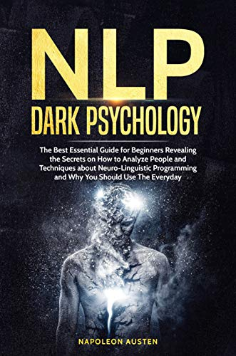 NLP DARK PSYCHOLOGY: The Best Essential Guide for Beginners Revealing the Secrets on How to Analyze People and Techniques about Neuro-Linguistic Programming and Why You Should Use The Everyday
