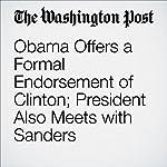Obama Offers a Formal Endorsement of Clinton; President Also Meets with Sanders   John Wagner,Juliet Eilperin,Robert Costa