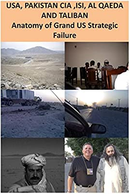 USA, ISI, AL QAEDA and TALIBAN Anatomy of Grand US Strategic Failure
