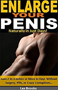 Enlarge Your Penis Naturally in Just Days!: Gain 2 to 4 Inches or More In Days Without Surgery, Pills, or Crazy Contaptions…