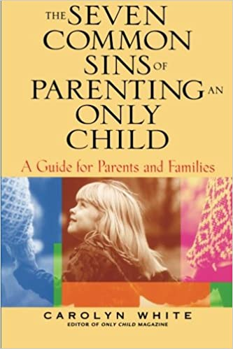 The Seven Common Sins of Parenting An Only Child: A Guide for Parents and Families: A Guide for Parents, Kids, and Families (General Self-Help)