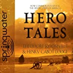 Hero Tales: How Common Lives Reveal the Uncommon Genius of America | Theodore Roosevelt,Henry Cabot Lodge