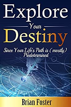 Explore Your Destiny: Since Your Life's Path is (mostly) Predetermined by [Foster, Brian]