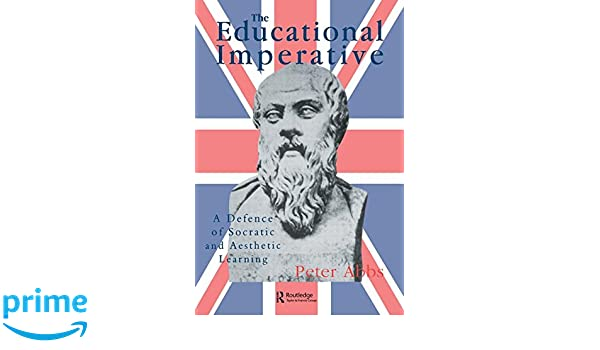 The Educational Imperative: A Defence Of Socratic And Aesthetic Learning