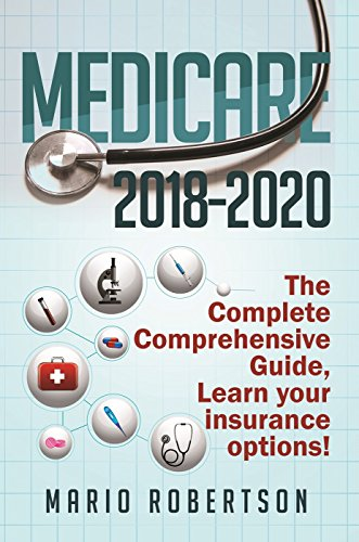 Medicare: 2018-2020 The Complete Comprehensive Guide: Learn Your Insurance Options. (Business Finance)