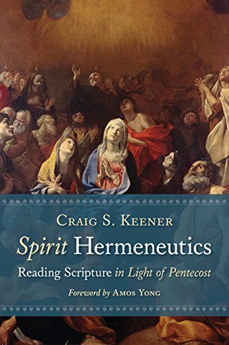 Spirit Hermeneutics: Reading Scripture in Light of Pentecost by [Keener, Craig S.]