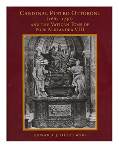Cardinal Pietro Ottoboni (1667-1740) And The Vatican Tomb Of Pope Alexander VIII (Memoirs of the American Philosophical Society)