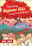 Teaching Beginner ELLs Using Picture Books : Tellability, Lado, Ana L. (Luisa), 1452235236