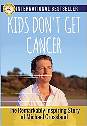 Book Kids Don't Get Cancer: The Remarkably Inspiring Story of Michael Crossland