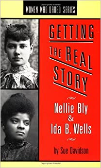Getting the Real Story: Nellie Bly and Ida B. Wells (Women Who Dared)