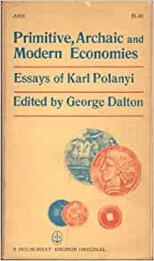 archaic economy essay karl modern polanyi primitive Primitive, archaic, and modern economies: essays of karl polanyi karl polanyi snippet view - 1968 primitive, archaic, and modern economies: essays of karl polanyi george dalton snippet view - 1971 primitive, archaic, and modern economies: essays of karl polanyi  of trade price-making markets primitive and archaic primitive society.