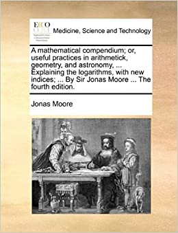 A mathematical compendium: or, useful practices in arithmetick, geometry, and astronomy, ... Explaining the logarithms, with new indices: ... By Sir Jonas Moore ... The fourth edition.