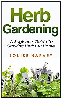 Herb Gardening: A Beginners Guide To Growing Herbs At Home by [Harvey, Louise]