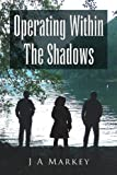 Operating Within the Shadows, J. A. Markey, 1441500324
